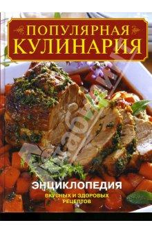 Популярная кулинария: Энциклопедия вкусных и здоровых рецептов